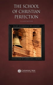 The School of Christian Perfection ebook by Saint Alphonsus de Liguori,Cornelius J. Warren,Catholic Way Publishing