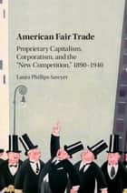 American Fair Trade - Proprietary Capitalism, Corporatism, and the 'New Competition,' 1890–1940 ebook by Laura Phillips Sawyer