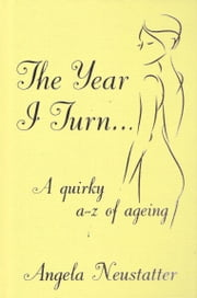 'The Year I Turn' - A Quirky A-Z of Ageing ebook by Angela Neustatter
