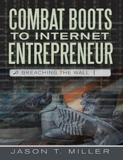 Combat Boots to Internet Entrepreneur: Breaching the Wall ebook by Jason T. Miller