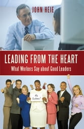 Leading from the Heart - What Workers Say about Good Leaders ebook by John Heie
