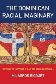 The Dominican Racial Imaginary - Surveying the Landscape of Race and Nation in Hispaniola ebook by Milagros Ricourt
