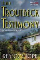 The Troutbeck Testimony - An English Country Mystery ebook by Rebecca Tope