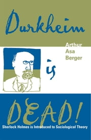 Durkheim is Dead! - Sherlock Holmes is Introduced to Social Theory ebook by Arthur Asa Berger, San Francisco State University