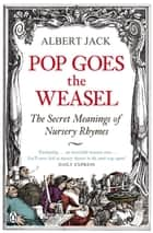 Pop Goes the Weasel - The Secret Meanings of Nursery Rhymes ebook by Albert Jack