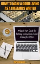 How To Make A Good Living As A Freelance Writer - A Quick Start Guide To Earning Money From Home Writing For Others ebook by Dirk Dupon