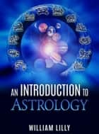 An Introduction to Astrology eBook by William Lilly