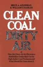 Clean Coal/Dirty Air - or How the Clean Air Act Became a Multibillion-Dollar Bail-Out for High-Sulfur Coal Producers ebook by Bruce Ackerman, William T. Hassler