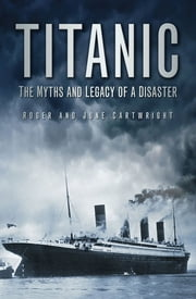 Titanic - The Myths & Legacy of a Disaster ebook by Roger Cartwright,June Cartwright