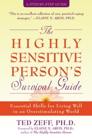 The Highly Sensitive Person's Survival Guide - Essential Skills for Living Well in an Overstimulating World ebook by Ted Zeff, PhD,Elaine Aron, PhD