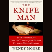 The Knife Man - The Extraordinary Life and Times of John Hunter, Father of Modern Surgery audiobook by Wendy Moore
