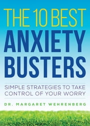 The 10 Best Anxiety Busters: Simple Strategies to Take Control of Your Worry ebook by Margaret Wehrenberg, Psy.D.