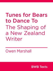 Tunes for Bears to Dance To - The Shaping of a New Zealand Writer ebook by Owen Marshall
