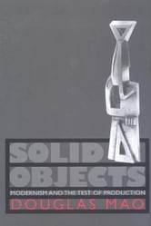 Solid Objects: Modernism and the Test of Production ebook by Mao, Douglas