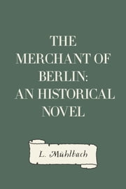 The Merchant of Berlin: An Historical Novel ebook by L. Mühlbach