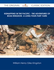 Kidnapping in the Pacific - The Adventures of Boas Ringdon- A long four-part Yarn - The Original Classic Edition ebook by William Henry Giles Kingston