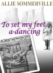 To Set My Feet A-Dancing ebook by Allie Sommerville