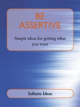 Be assertive - Simple ideas for getting what you want ebook by Infinite Ideas