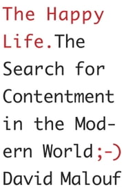 The Happy Life - The Search for Contentment in the Modern World ebook by David Malouf
