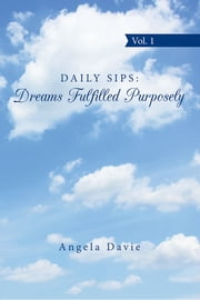 Daily Sips: Dreams Fulfilled Purposely - Vol. 1 ebook by Angela Davie