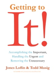 Getting to It - Accomplishing the Important, Handling the Urgent, and Removing the Unnecessary ebook by Jones Loflin,Todd Musig