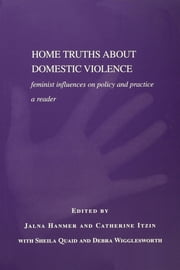 Home Truths About Domestic Violence - Feminist Influences on Policy and Practice - A Reader ebook by Jalna Hanmer,Catherine Itzin