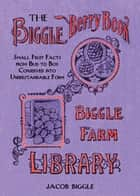 The Biggle Berry Book - Small Fruit Facts from Bud to Box Conserved into Understandable Form ebook by Jacob Biggle