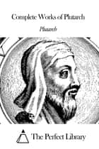 Complete Works of Plutarch ebook by