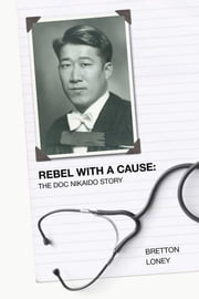 Rebel With A Cause: The Doc Nikaido Story ebook by Bretton Loney