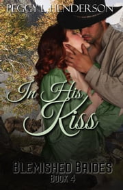 In His Kiss - Blemished Brides, #4 ebook by Peggy L Henderson