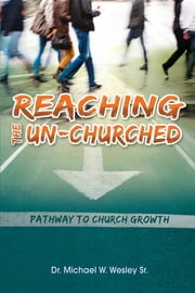 Reaching the Un-Churched - Pathway to Church Growth ebook by Sr. Michael W. Wesley