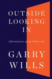 Outside Looking In - Adventures of an Observer ebook by Garry Wills