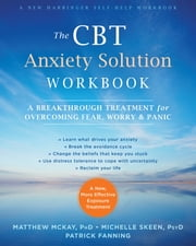 The CBT Anxiety Solution Workbook - A Breakthrough Treatment for Overcoming Fear, Worry, and Panic eBook by Matthew McKay, PhD, Michelle Skeen,...