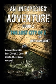 AN UNEXPECTED ADVENTURE - BOOK 2 - The Lost City of Z ebook by Ben Hammott