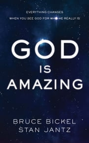 God Is Amazing - Everything Changes When You See God for Who He Really Is ebook by Bruce Bickel,Stan Jantz