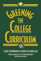 Greening the College Curriculum - A Guide To Environmental Teaching In The Liberal Arts ebook by Holmes Rolston, William Balée, Jonathan Collett,...