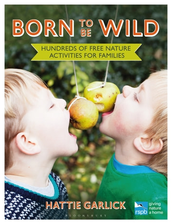 Born to Be Wild - Hundreds of free nature activities for families ebook by Hattie Garlick
