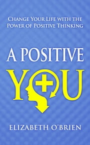 A Positive You - Change Your Life with the Power of Positive Thinking ebook by Elizabeth O'Brien