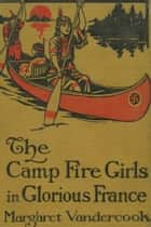 The Camp Fire Girls in Glorious France ebook by Margaret Vandercook