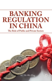 Banking Regulation in China - The Role of Public and Private Sectors ebook by He Wei Ping