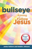 Bullseye - Aiming to Follow Jesus ebook by Jamie Holtom, Debbie Johnson
