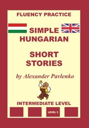 Hungarian-English, Simple Hungarian, Short Stories, Intermediate Level ebook by Alexander Pavlenko