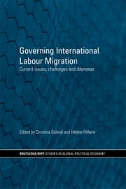Governing International Labour Migration - Current Issues, Challenges and Dilemmas ebook by Christina Gabriel,Hélène Pellerin
