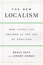 The New Localism - How Cities Can Thrive in the Age of Populism ebook by Bruce Katz, Jeremy Nowak