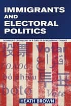 Immigrants and Electoral Politics - Nonprofit Organizing in a Time of Demographic Change ebook by Heath Brown