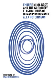 Endure: Mind, Body and the Curiously Elastic Limits of Human Performance ebook by Alex Hutchinson