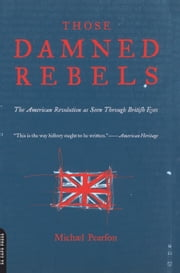 Those Damned Rebels - The American Revolution As Seen Through British Eyes ebook by Michael Pearson