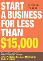 Start a Business for Less Than $15,000 - From Advertising Agency to Workers' Compensation Consultant, 125+ Profitable Business Startups for Under $15,000 ebook by Richard Walsh