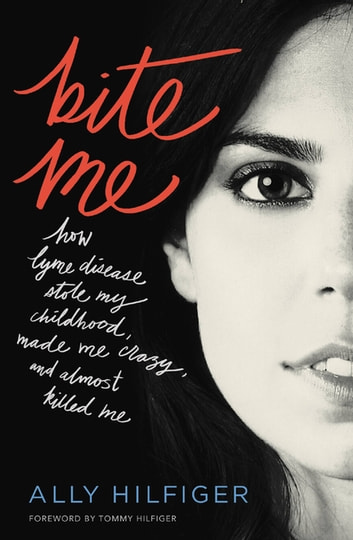 Bite Me - How Lyme Disease Stole My Childhood, Made Me Crazy, and Almost Killed Me ebook by Ally Hilfiger