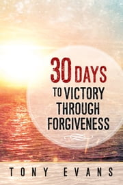 30 Days to Victory Through Forgiveness ebook by Tony Evans